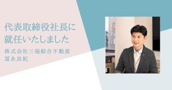 三福綜合不動産・代表取締役社長に冨永良紀が就任いたしました
